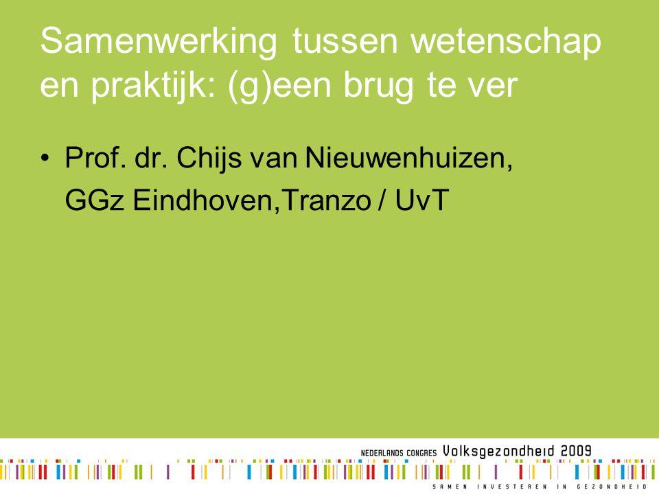 Samenwerking tussen wetenschap en praktijk: (g)een brug te ver Prof. dr. Chijs van Nieuwenhuizen, GGz Eindhoven,Tranzo / UvT