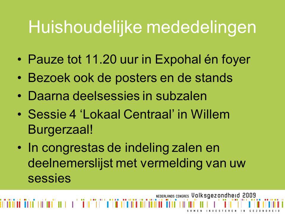 Huishoudelijke mededelingen Pauze tot 11.20 uur in Expohal én foyer Bezoek ook de posters en de stands Daarna deelsessies in subzalen Sessie 4 'Lokaal