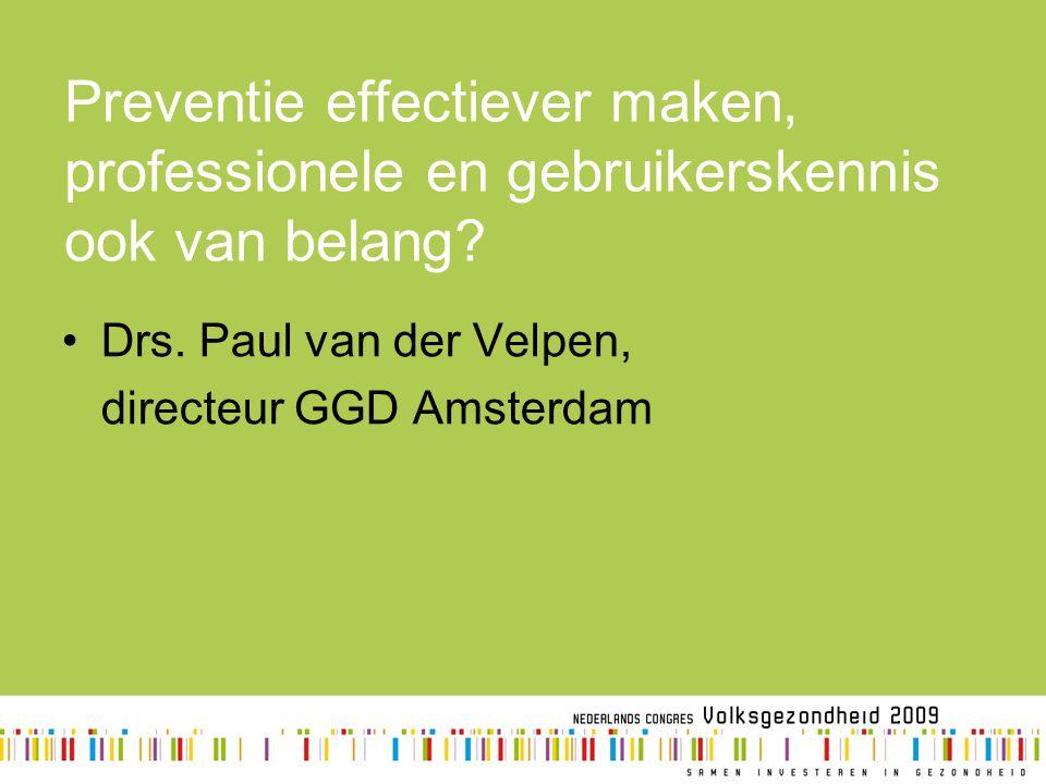 Preventie effectiever maken, professionele en gebruikerskennis ook van belang? Drs. Paul van der Velpen, directeur GGD Amsterdam