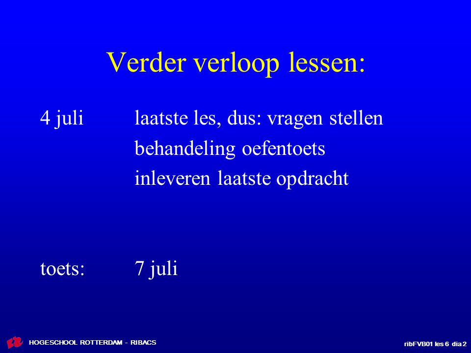 ribFVB01 les 6 dia 2 HOGESCHOOL ROTTERDAM - RIBACS Verder verloop lessen: 4 julilaatste les, dus: vragen stellen behandeling oefentoets inleveren laat