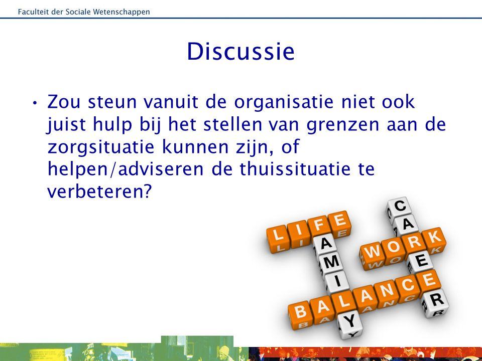 Discussie Zou steun vanuit de organisatie niet ook juist hulp bij het stellen van grenzen aan de zorgsituatie kunnen zijn, of helpen/adviseren de thuissituatie te verbeteren?