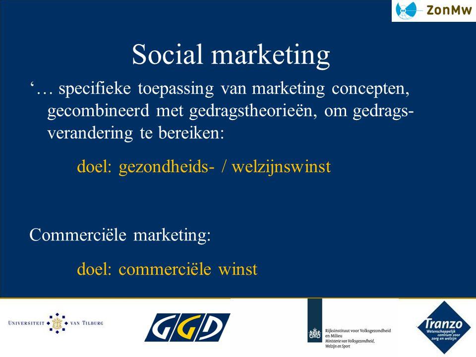 Social marketing '… specifieke toepassing van marketing concepten, gecombineerd met gedragstheorieёn, om gedrags- verandering te bereiken: doel: gezon