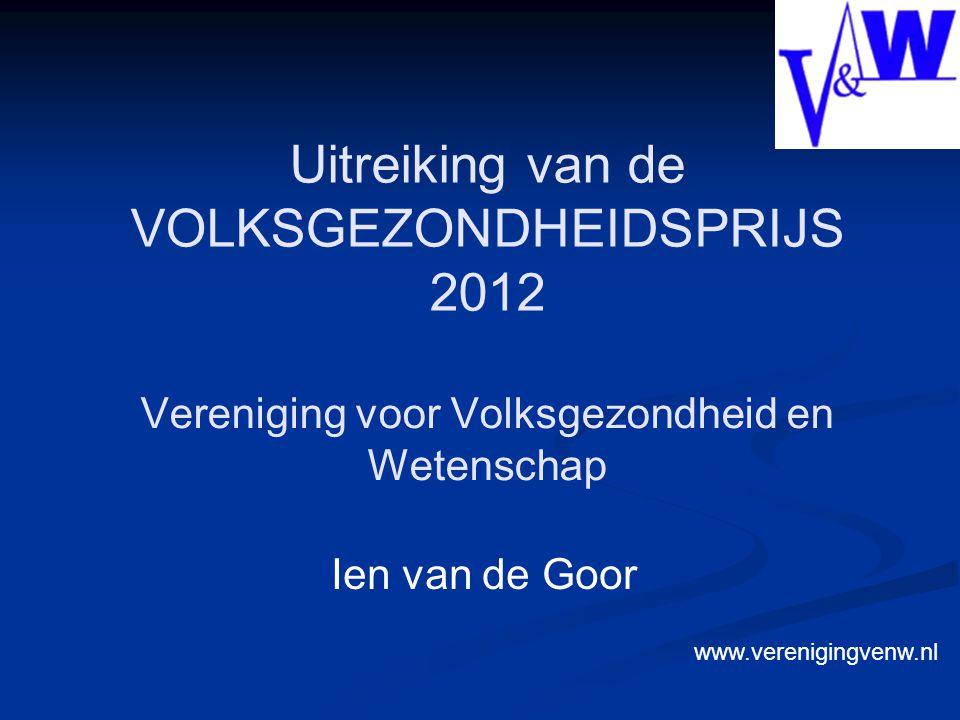 Vereniging voor Volksgezondheid en Wetenschap Ien van de Goor Uitreiking van de VOLKSGEZONDHEIDSPRIJS 2012 www.verenigingvenw.nl