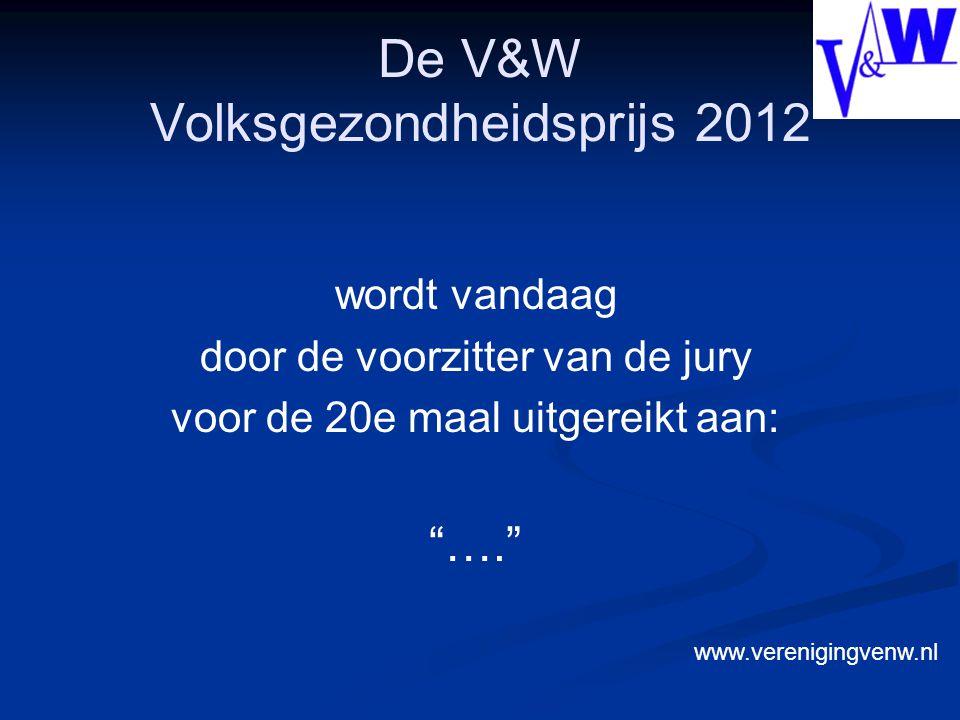 De V&W Volksgezondheidsprijs 2012 wordt vandaag door de voorzitter van de jury voor de 20e maal uitgereikt aan: …. www.verenigingvenw.nl