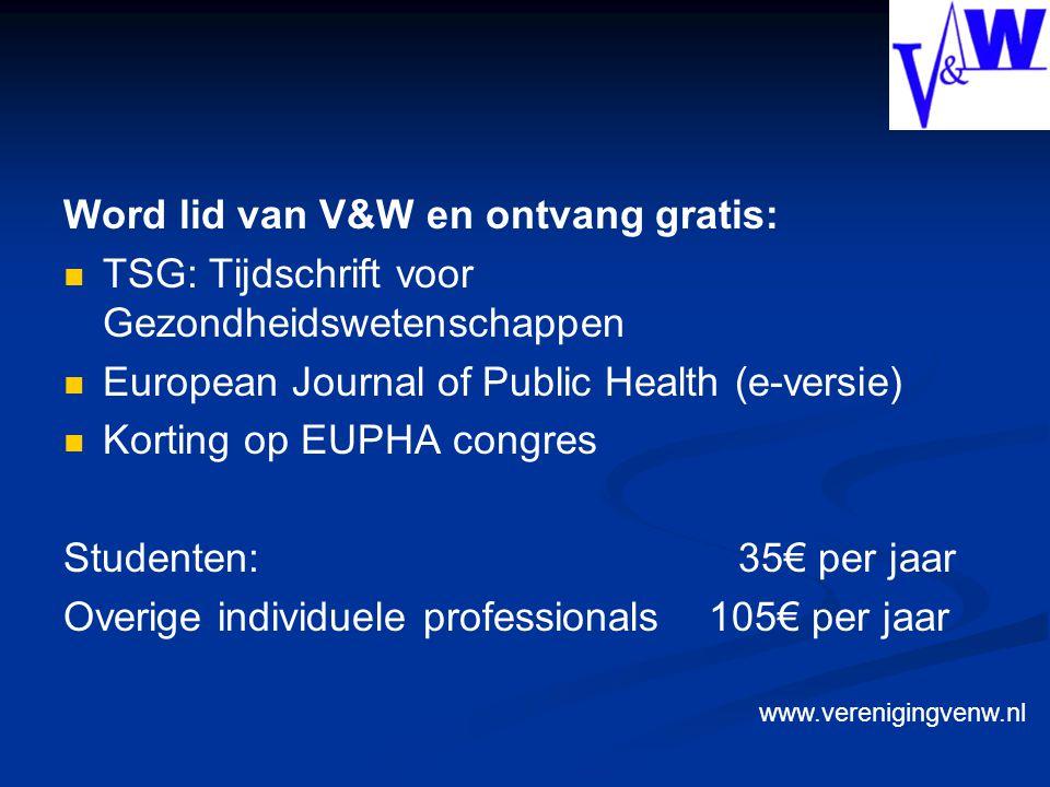 Word lid van V&W en ontvang gratis: TSG: Tijdschrift voor Gezondheidswetenschappen European Journal of Public Health (e-versie) Korting op EUPHA congres Studenten: 35€ per jaar Overige individuele professionals 105€ per jaar www.verenigingvenw.nl