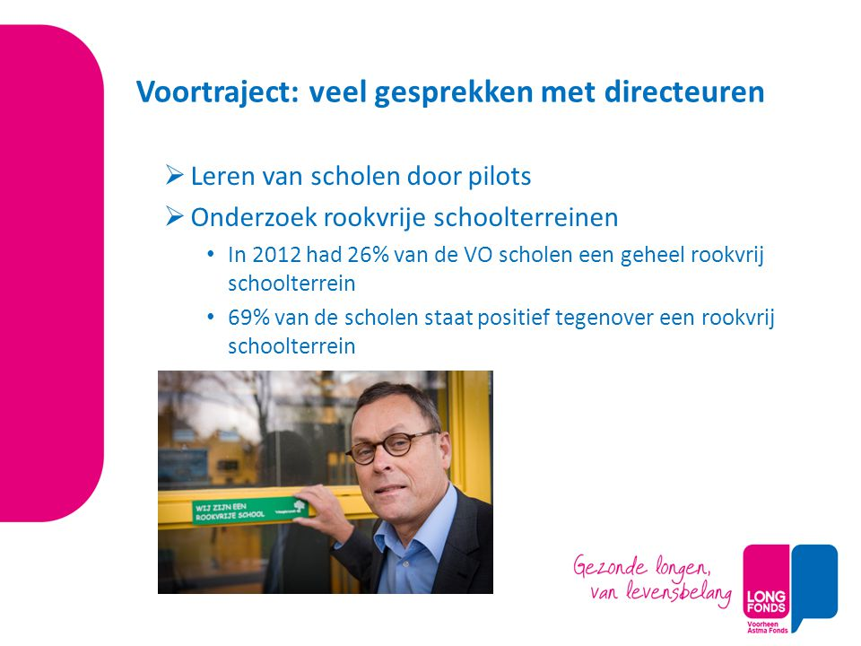Voortraject: veel gesprekken met directeuren  Leren van scholen door pilots  Onderzoek rookvrije schoolterreinen In 2012 had 26% van de VO scholen een geheel rookvrij schoolterrein 69% van de scholen staat positief tegenover een rookvrij schoolterrein