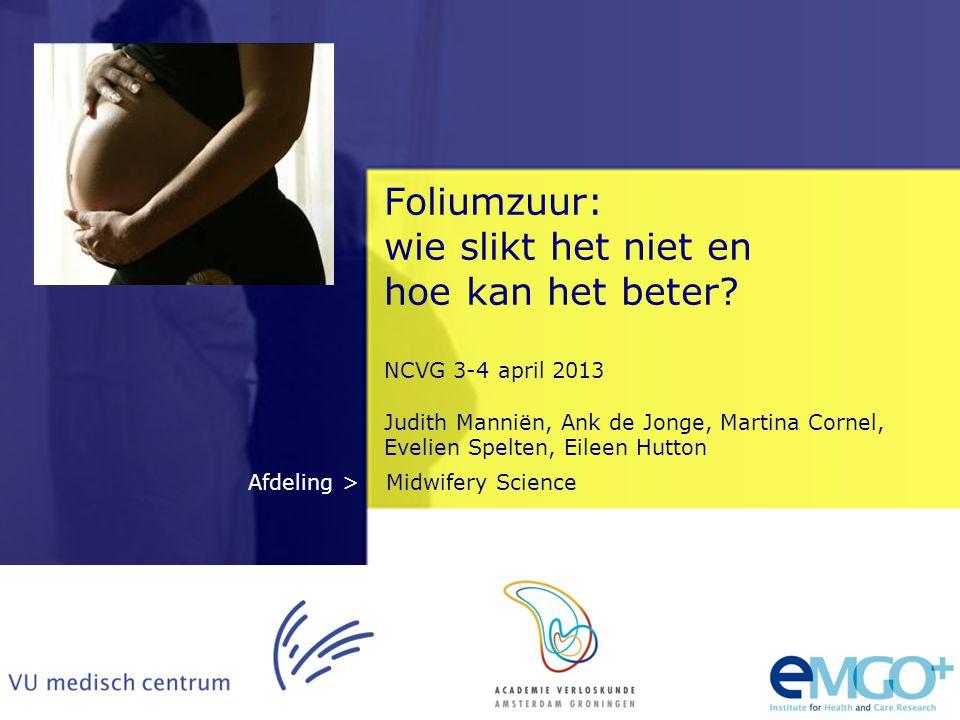 Midwifery ScienceAfdeling > Foliumzuur: wie slikt het niet en hoe kan het beter? NCVG 3-4 april 2013 Judith Manniën, Ank de Jonge, Martina Cornel, Eve