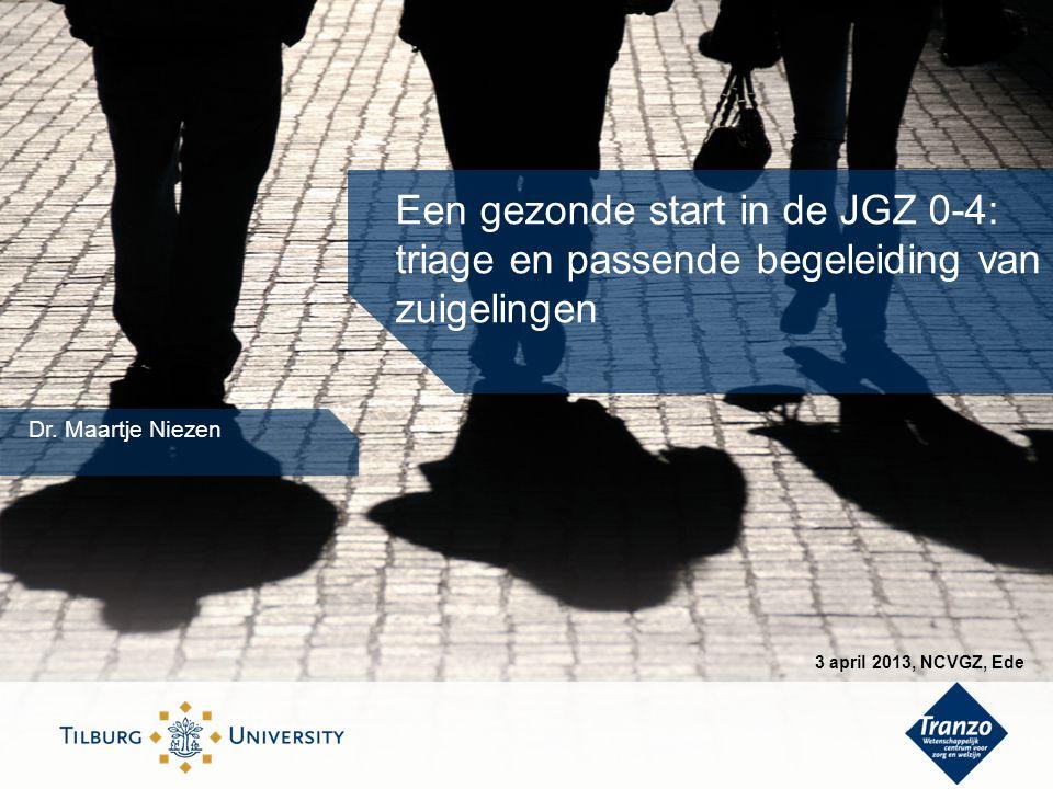 Een gezonde start in de JGZ 0-4: triage en passende begeleiding van zuigelingen Dr. Maartje Niezen 3 april 2013, NCVGZ, Ede