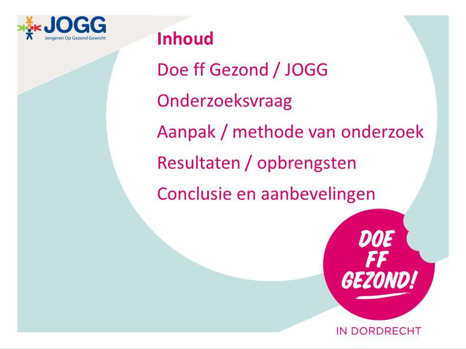 0 Inhoud Doe ff Gezond / JOGG Onderzoeksvraag Aanpak / methode van onderzoek Resultaten / opbrengsten Conclusie en aanbevelingen