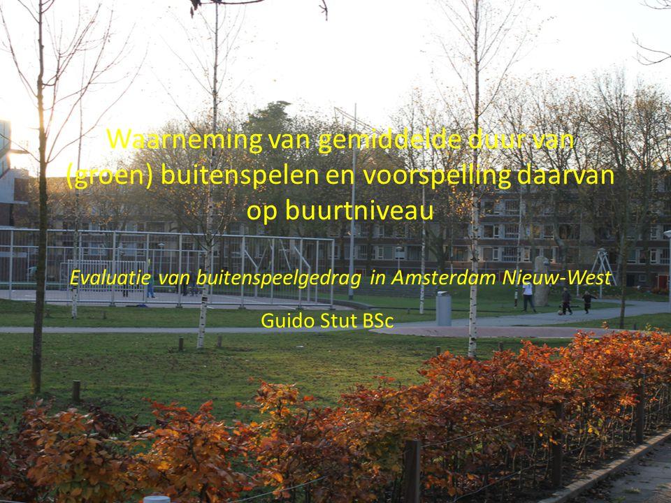 Waarneming van gemiddelde duur van (groen) buitenspelen en voorspelling daarvan op buurtniveau Evaluatie van buitenspeelgedrag in Amsterdam Nieuw-West Guido Stut BSc