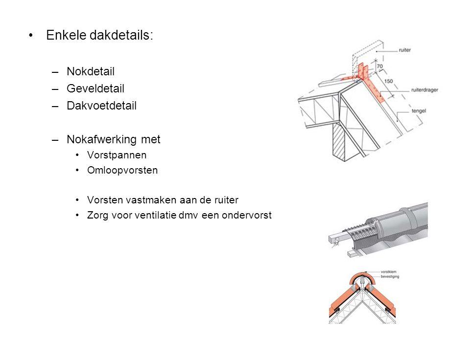Enkele dakdetails: –Nokdetail –Geveldetail –Dakvoetdetail –Nokafwerking met Vorstpannen Omloopvorsten Vorsten vastmaken aan de ruiter Zorg voor ventil