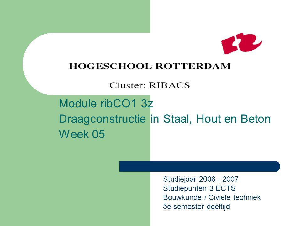 Module ribCO1 3z Draagconstructie in Staal, Hout en Beton Week 05 Studiejaar 2006 - 2007 Studiepunten 3 ECTS Bouwkunde / Civiele techniek 5e semester