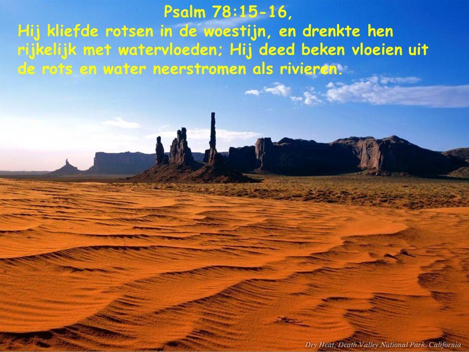 Psalm 78:15-16, Hij kliefde rotsen in de woestijn, en drenkte hen rijkelijk met watervloeden; Hij deed beken vloeien uit de rots en water neerstromen als rivieren.