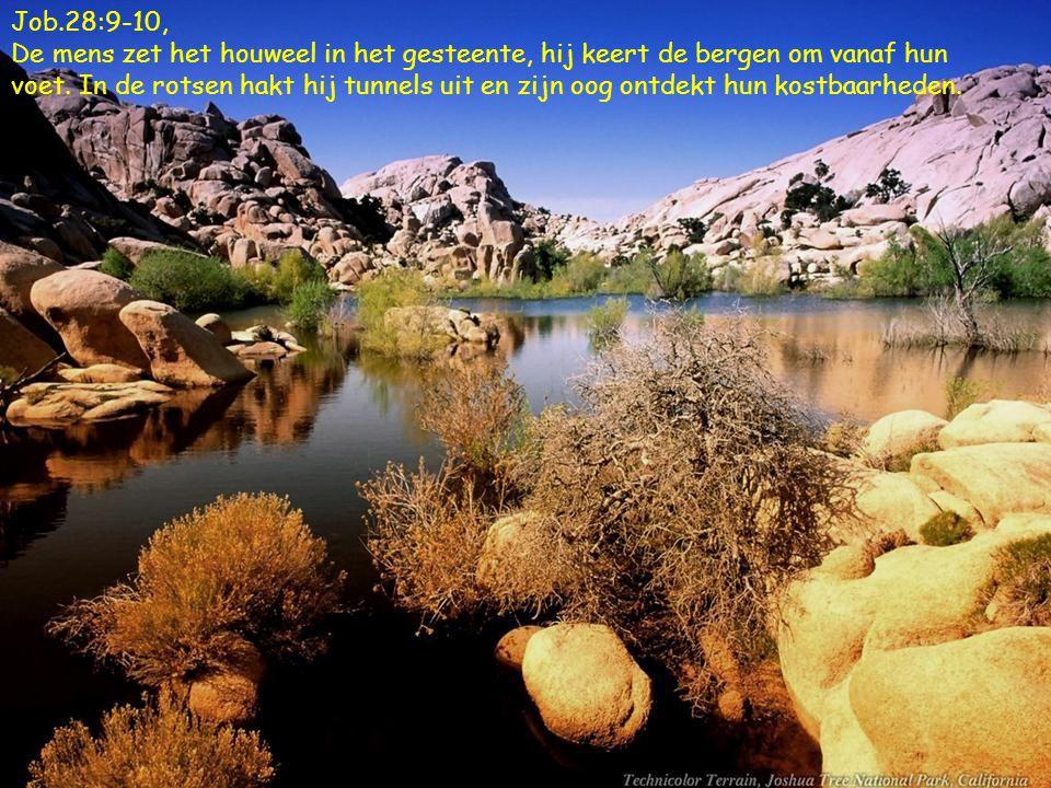 Job.28:9-10, De mens zet het houweel in het gesteente, hij keert de bergen om vanaf hun voet.