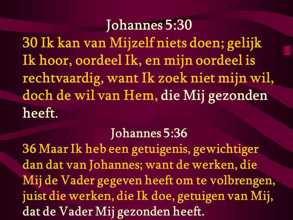 Johannes 5:30 30 Ik kan van Mijzelf niets doen; gelijk Ik hoor, oordeel Ik, en mijn oordeel is rechtvaardig, want Ik zoek niet mijn wil, doch de wil van Hem, die Mij gezonden heeft.