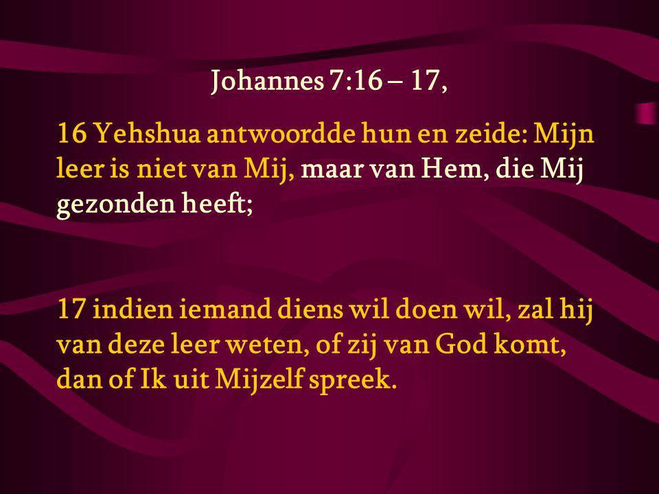 Johannes 7:16 – 17, 16 Yehshua antwoordde hun en zeide: Mijn leer is niet van Mij, maar van Hem, die Mij gezonden heeft; 17 indien iemand diens wil doen wil, zal hij van deze leer weten, of zij van God komt, dan of Ik uit Mijzelf spreek.