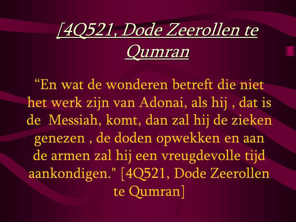 En wat de wonderen betreft die niet het werk zijn van Adonai, als hij, dat is de Messiah, komt, dan zal hij de zieken genezen, de doden opwekken en aan de armen zal hij een vreugdevolle tijd aankondigen. [4Q521, Dode Zeerollen te Qumran] [4Q521, Dode Zeerollen te Qumran