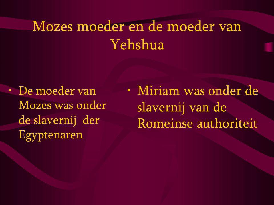 Mozes moeder en de moeder van Yehshua De moeder van Mozes was onder de slavernij der Egyptenaren Miriam was onder de slavernij van de Romeinse authoriteit