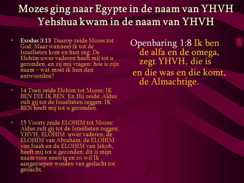Mozes ging naar Egypte in de naam van YHVH Yehshua kwam in de naam van YHVH Exodus 3:13 Daarop zeide Mozes tot God: Maar wanneer ik tot de Israëlieten kom en hun zeg: De Elohim uwer vaderen heeft mij tot u gezonden, en zij mij vragen: hoe is zijn naam – wat moet ik hun dan antwoorden.