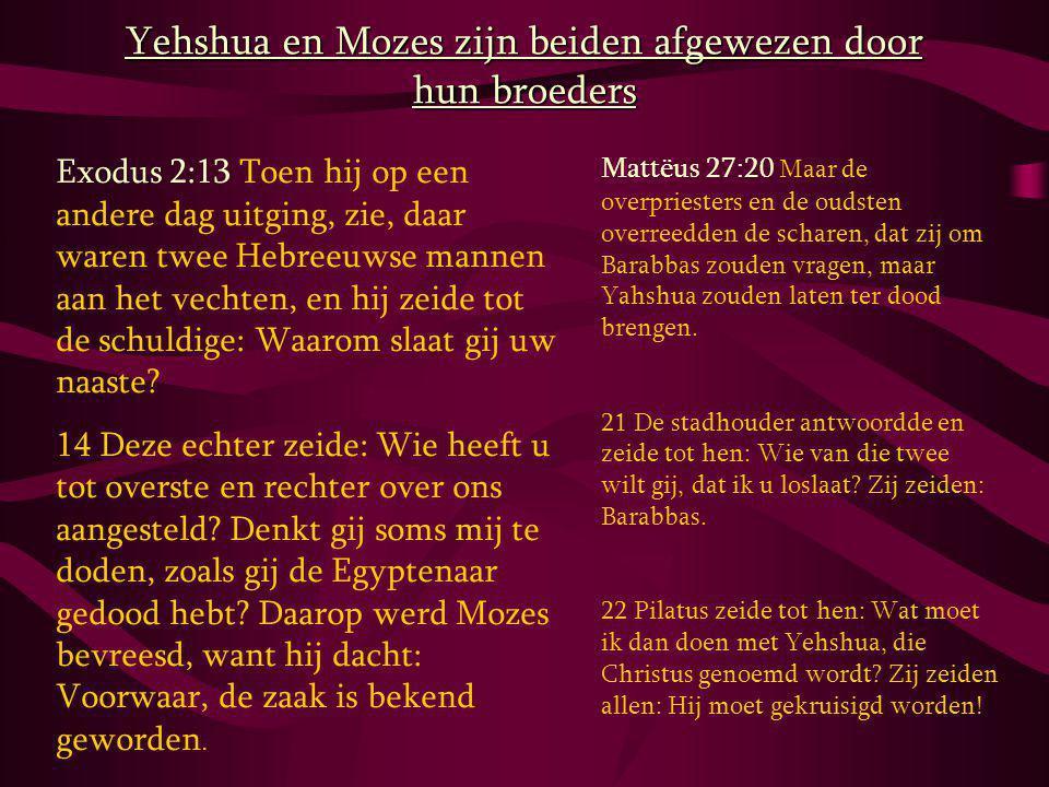 Yehshua en Mozes zijn beiden afgewezen door hun broeders Exodus 2:13 Toen hij op een andere dag uitging, zie, daar waren twee Hebreeuwse mannen aan het vechten, en hij zeide tot de schuldige: Waarom slaat gij uw naaste.