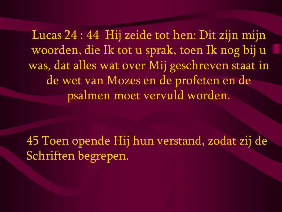 Lucas 24 : 44 Hij zeide tot hen: Dit zijn mijn woorden, die Ik tot u sprak, toen Ik nog bij u was, dat alles wat over Mij geschreven staat in de wet van Mozes en de profeten en de psalmen moet vervuld worden.