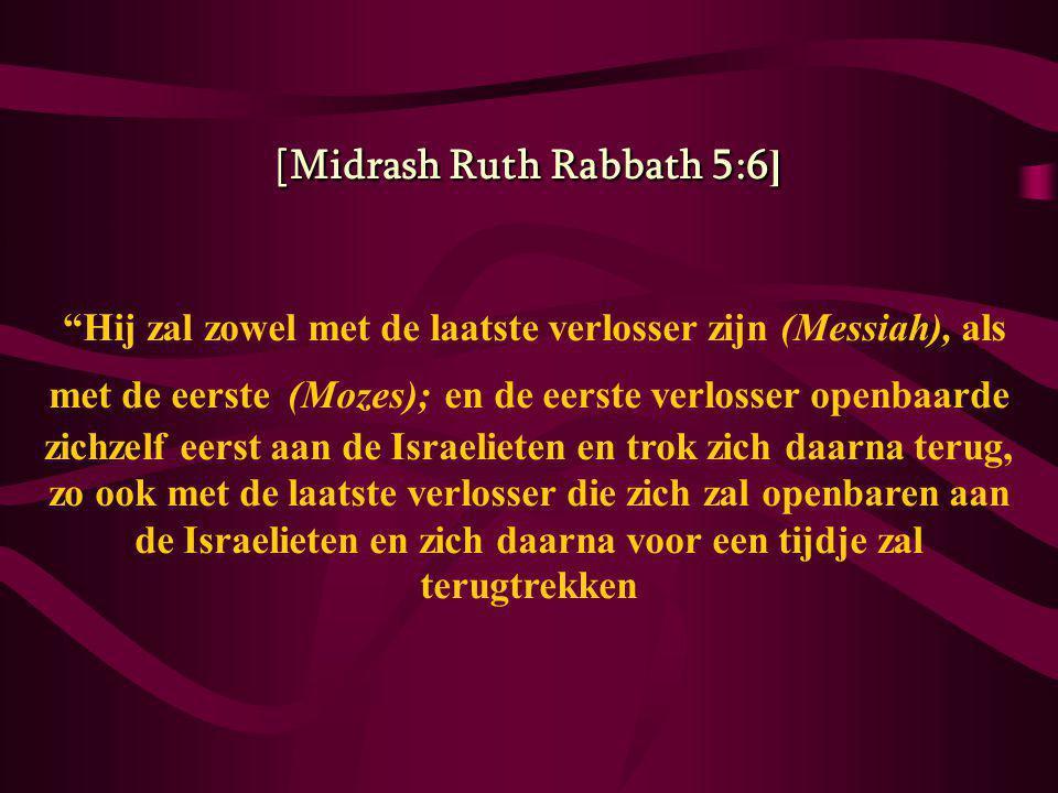 [Midrash Ruth Rabbath 5:6 ] Hij zal zowel met de laatste verlosser zijn (Messiah), als met de eerste (Mozes); en de eerste verlosser openbaarde zichzelf eerst aan de Israelieten en trok zich daarna terug, zo ook met de laatste verlosser die zich zal openbaren aan de Israelieten en zich daarna voor een tijdje zal terugtrekken