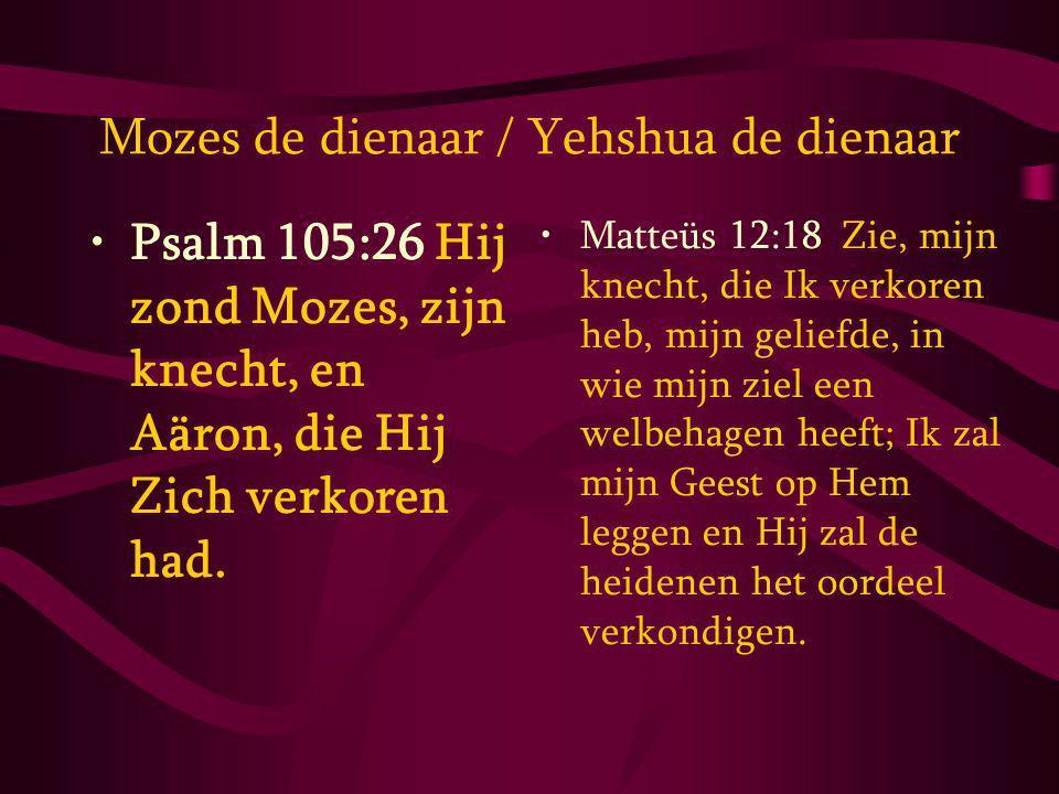 Mozes de dienaar / Yehshua de dienaar Psalm 105:26 Hij zond Mozes, zijn knecht, en Aäron, die Hij Zich verkoren had.