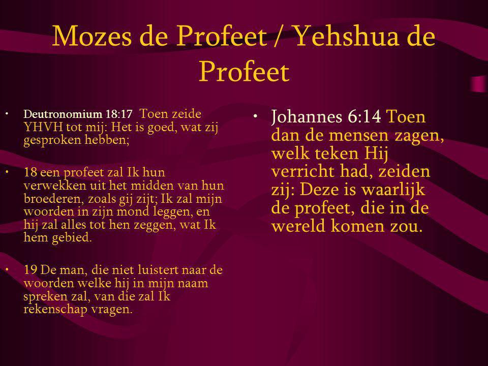 Mozes de Profeet / Yehshua de Profeet Deutronomium 18:17 Toen zeide YHVH tot mij: Het is goed, wat zij gesproken hebben; 18 een profeet zal Ik hun verwekken uit het midden van hun broederen, zoals gij zijt; Ik zal mijn woorden in zijn mond leggen, en hij zal alles tot hen zeggen, wat Ik hem gebied.