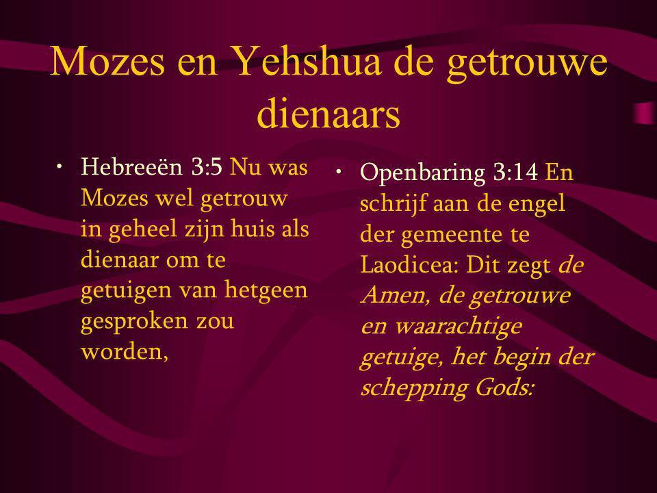 Mozes en Yehshua de getrouwe dienaars Hebreeën 3:5 Nu was Mozes wel getrouw in geheel zijn huis als dienaar om te getuigen van hetgeen gesproken zou worden, Openbaring 3:14 En schrijf aan de engel der gemeente te Laodicea: Dit zegt de Amen, de getrouwe en waarachtige getuige, het begin der schepping Gods: