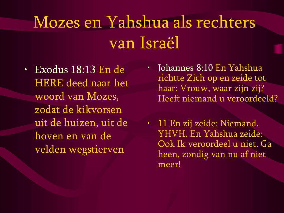 Mozes en Yahshua als rechters van Israël Exodus 18:13 En de HERE deed naar het woord van Mozes, zodat de kikvorsen uit de huizen, uit de hoven en van de velden wegstierven Johannes 8:10 En Yahshua richtte Zich op en zeide tot haar: Vrouw, waar zijn zij.