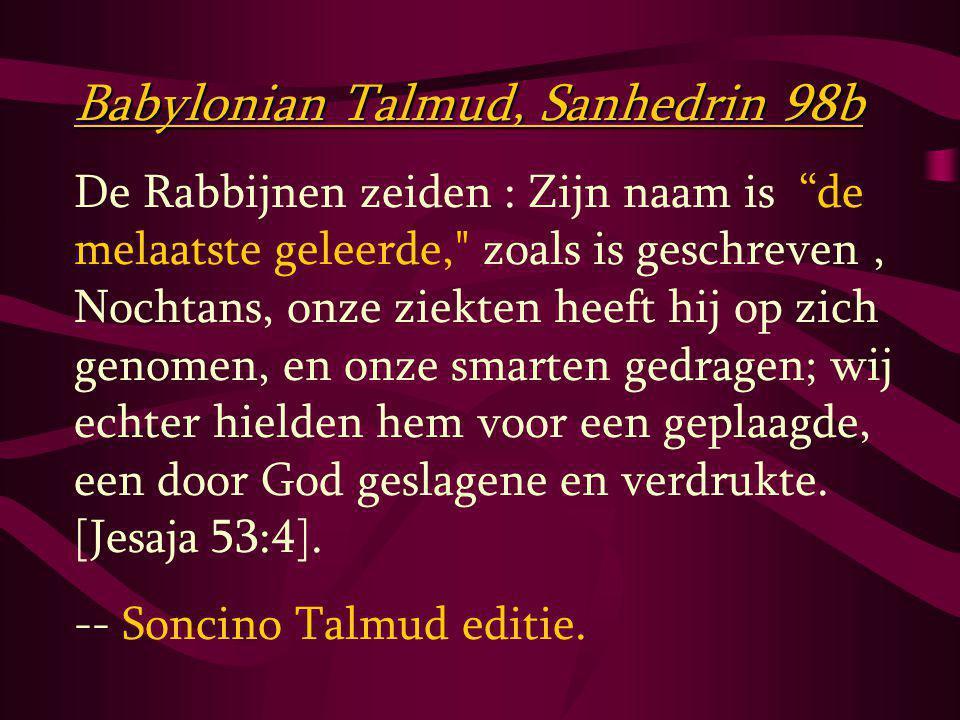 Babylonian Talmud, Sanhedrin 98b De Rabbijnen zeiden : Zijn naam is de melaatste geleerde, zoals is geschreven, Nochtans, onze ziekten heeft hij op zich genomen, en onze smarten gedragen; wij echter hielden hem voor een geplaagde, een door God geslagene en verdrukte.