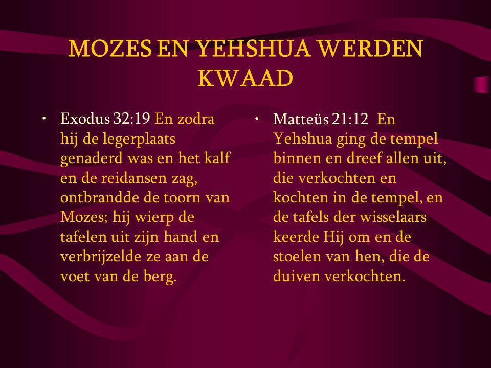 MOZES EN YEHSHUA WERDEN KWAAD Exodus 32:19 En zodra hij de legerplaats genaderd was en het kalf en de reidansen zag, ontbrandde de toorn van Mozes; hij wierp de tafelen uit zijn hand en verbrijzelde ze aan de voet van de berg.