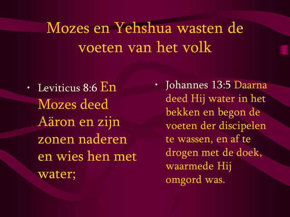 Mozes en Yehshua wasten de voeten van het volk Leviticus 8:6 En Mozes deed Aäron en zijn zonen naderen en wies hen met water; Johannes 13:5 Daarna deed Hij water in het bekken en begon de voeten der discipelen te wassen, en af te drogen met de doek, waarmede Hij omgord was.