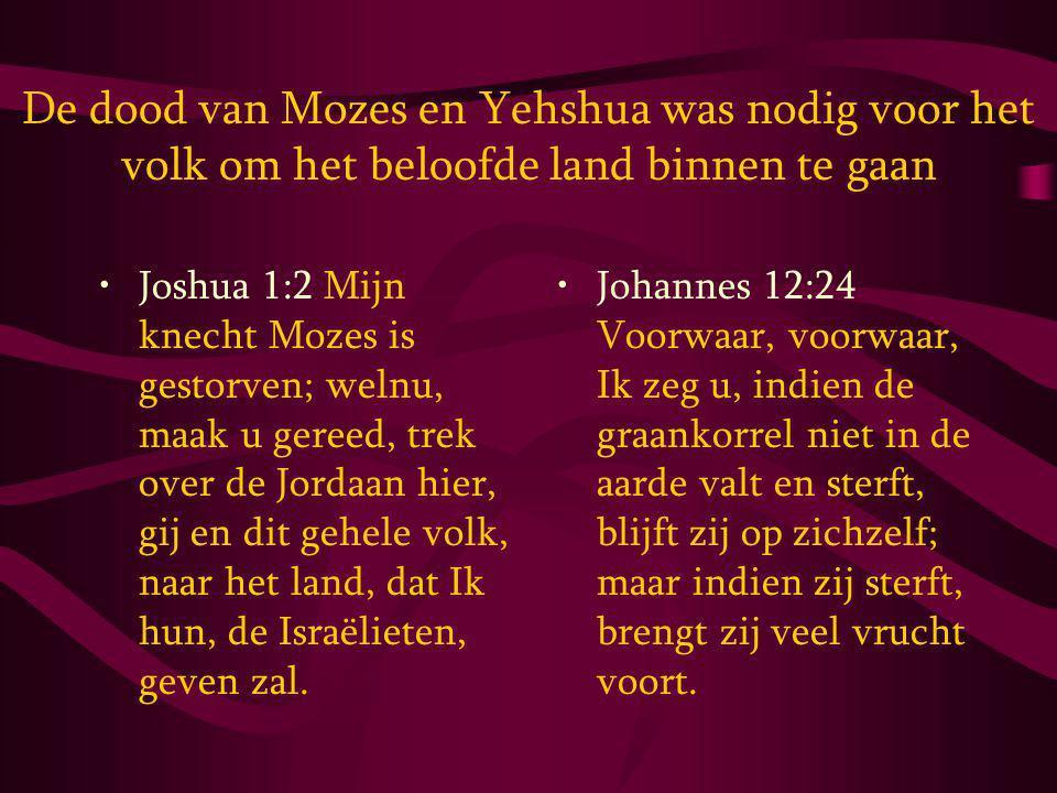 De dood van Mozes en Yehshua was nodig voor het volk om het beloofde land binnen te gaan Joshua 1:2 Mijn knecht Mozes is gestorven; welnu, maak u gereed, trek over de Jordaan hier, gij en dit gehele volk, naar het land, dat Ik hun, de Israëlieten, geven zal.