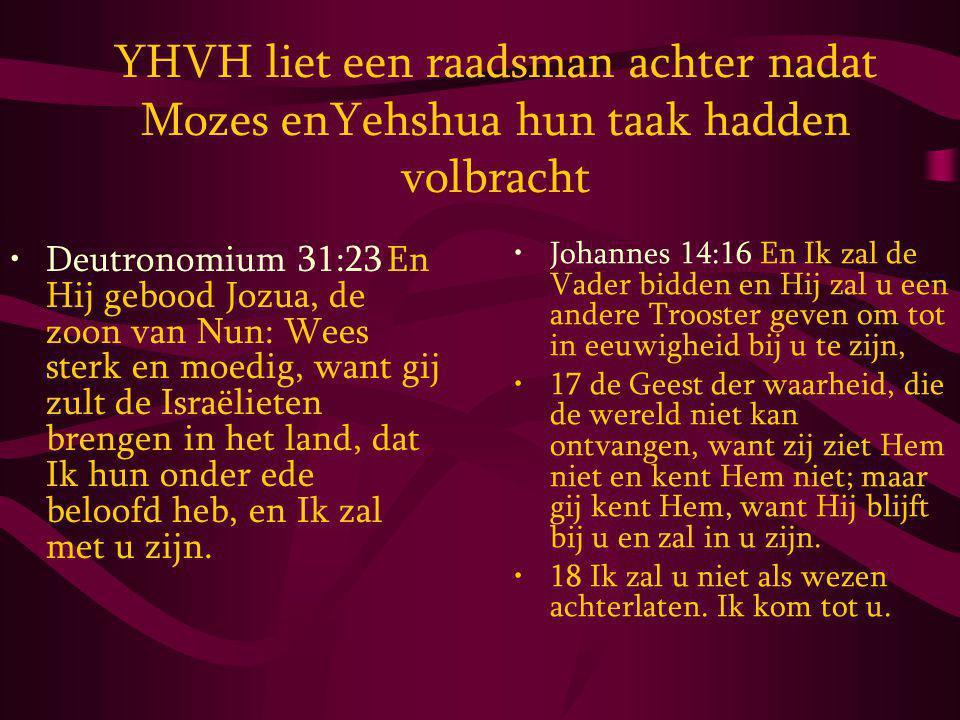 YHVH liet een raadsman achter nadat Mozes enYehshua hun taak hadden volbracht Deutronomium 31:23 En Hij gebood Jozua, de zoon van Nun: Wees sterk en moedig, want gij zult de Israëlieten brengen in het land, dat Ik hun onder ede beloofd heb, en Ik zal met u zijn.