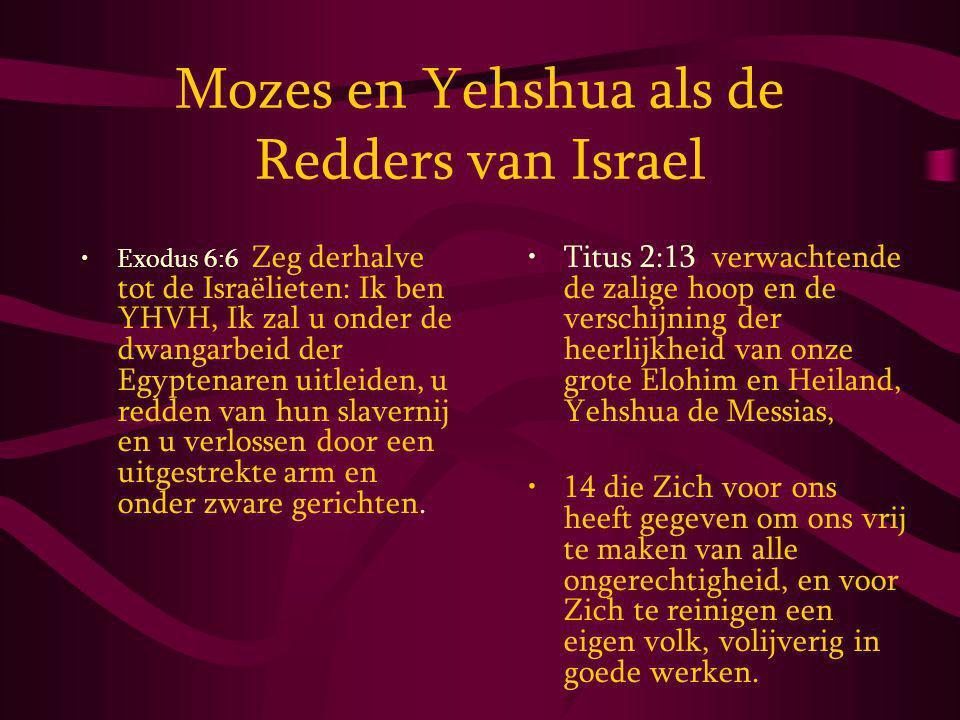 Mozes en Yehshua als de Redders van Israel Exodus 6:6 Zeg derhalve tot de Israëlieten: Ik ben YHVH, Ik zal u onder de dwangarbeid der Egyptenaren uitleiden, u redden van hun slavernij en u verlossen door een uitgestrekte arm en onder zware gerichten.