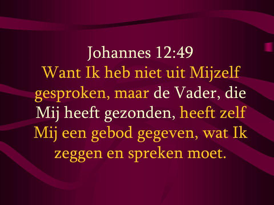 Johannes 12:49 Want Ik heb niet uit Mijzelf gesproken, maar de Vader, die Mij heeft gezonden, heeft zelf Mij een gebod gegeven, wat Ik zeggen en spreken moet.