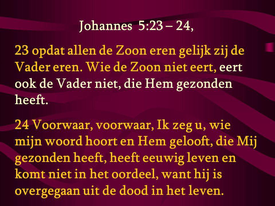 Johannes 5:23 – 24, 23 opdat allen de Zoon eren gelijk zij de Vader eren.