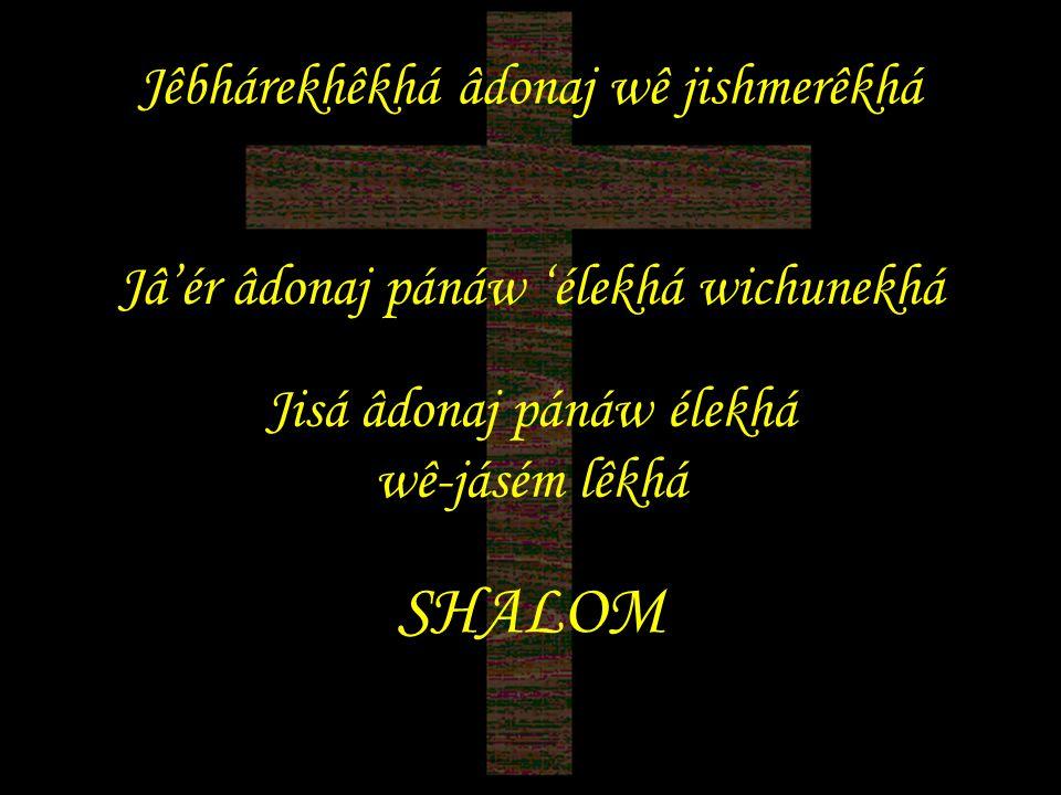 Jêbhárekhêkhá âdonaj wê jishmerêkhá Jâ'ér âdonaj pánáw 'élekhá wichunekhá Jisá âdonaj pánáw élekhá wê-jásém lêkhá SHALOM