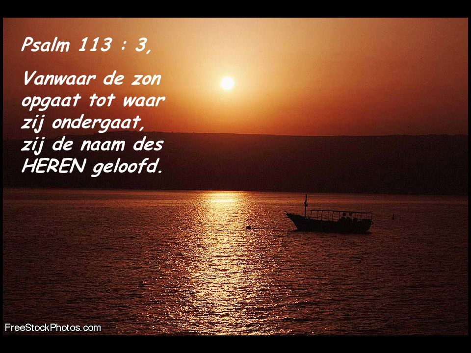 Psalm 113 : 3, Vanwaar de zon opgaat tot waar zij ondergaat, zij de naam des HEREN geloofd.