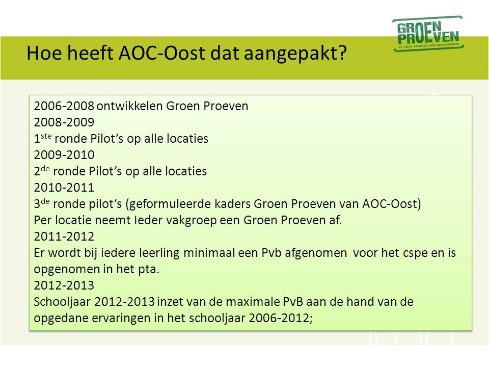 Hoe heeft AOC-Oost dat aangepakt? 2006-2008 ontwikkelen Groen Proeven 2008-2009 1 ste ronde Pilot's op alle locaties 2009-2010 2 de ronde Pilot's op a