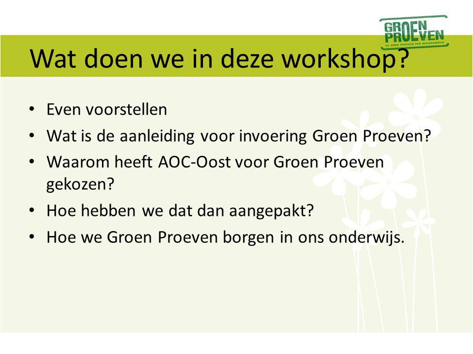Wat doen we in deze workshop? Even voorstellen Wat is de aanleiding voor invoering Groen Proeven? Waarom heeft AOC-Oost voor Groen Proeven gekozen? Ho