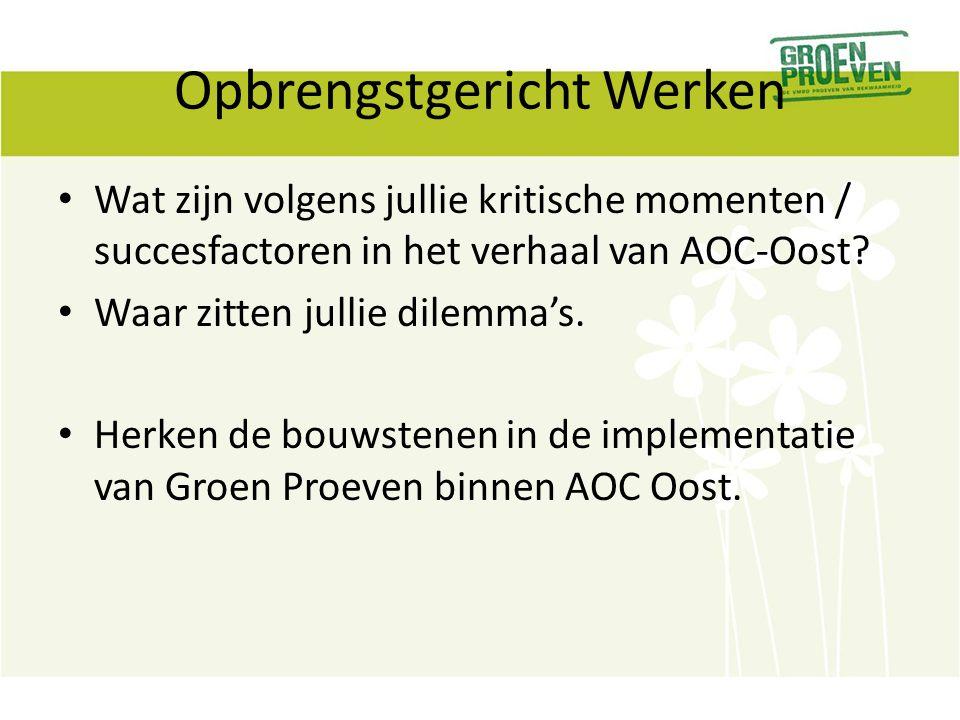 Opbrengstgericht Werken Wat zijn volgens jullie kritische momenten / succesfactoren in het verhaal van AOC-Oost? Waar zitten jullie dilemma's. Herken
