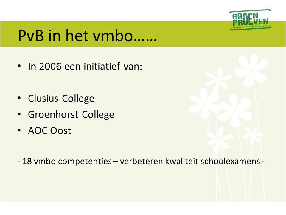PvB in het vmbo…… In 2006 een initiatief van: Clusius College Groenhorst College AOC Oost - 18 vmbo competenties – verbeteren kwaliteit schoolexamens