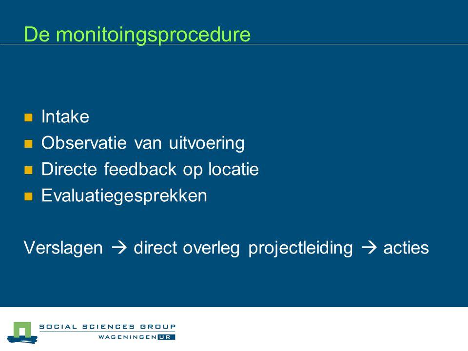 De monitoingsprocedure Intake Observatie van uitvoering Directe feedback op locatie Evaluatiegesprekken Verslagen  direct overleg projectleiding  acties