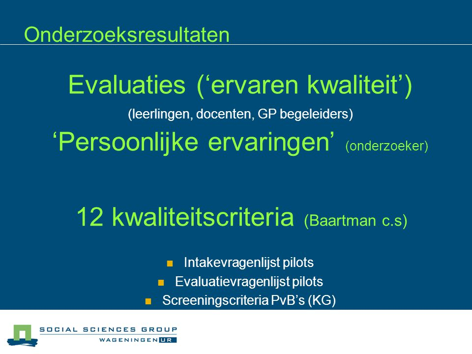 Onderzoeksresultaten Evaluaties ('ervaren kwaliteit') (leerlingen, docenten, GP begeleiders) 'Persoonlijke ervaringen' (onderzoeker) 12 kwaliteitscriteria (Baartman c.s) Intakevragenlijst pilots Evaluatievragenlijst pilots Screeningscriteria PvB's (KG)