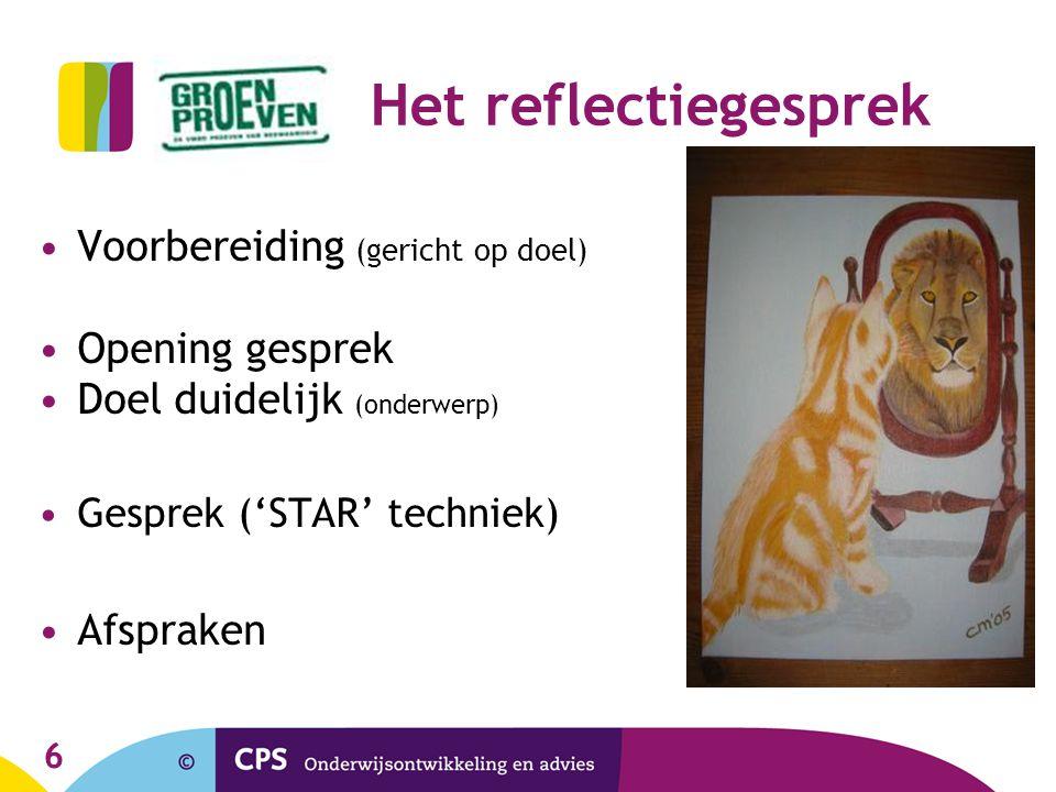6 Het reflectiegesprek Voorbereiding (gericht op doel) Opening gesprek Doel duidelijk (onderwerp) Gesprek ('STAR' techniek) Afspraken