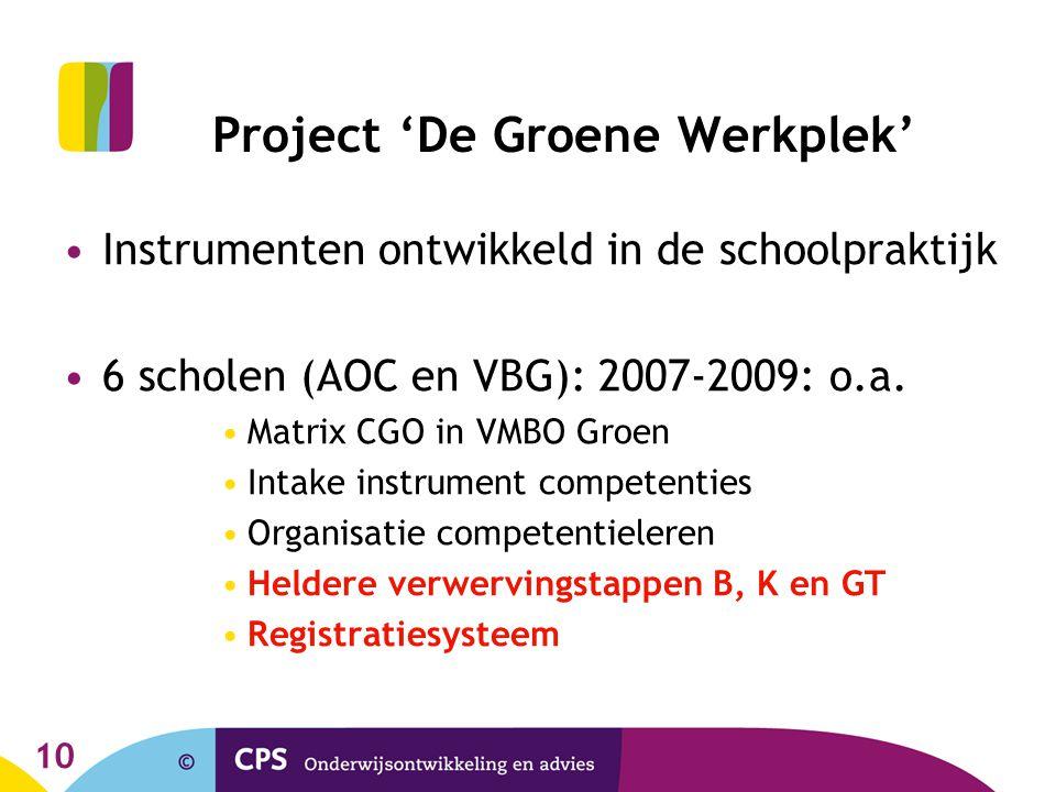 10 Project 'De Groene Werkplek' Instrumenten ontwikkeld in de schoolpraktijk 6 scholen (AOC en VBG): 2007-2009: o.a. Matrix CGO in VMBO Groen Intake i