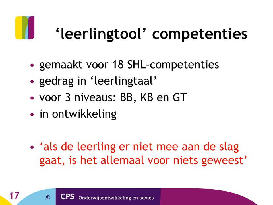 17 'leerlingtool' competenties gemaakt voor 18 SHL-competenties gedrag in 'leerlingtaal' voor 3 niveaus: BB, KB en GT in ontwikkeling 'als de leerling er niet mee aan de slag gaat, is het allemaal voor niets geweest'