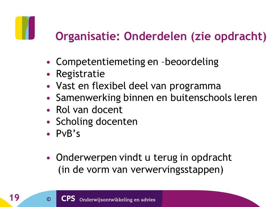 19 Organisatie: Onderdelen (zie opdracht) Competentiemeting en –beoordeling Registratie Vast en flexibel deel van programma Samenwerking binnen en bui